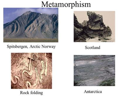 Metamorphism Spitsbergen, Arctic Norway Rock folding Scotland Antarctica.
