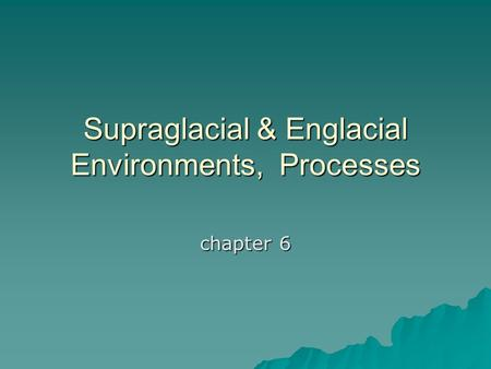 Supraglacial & Englacial Environments, Processes chapter 6.