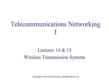 Copyright 1999, S.D. Personick. All Rights Reserved. Telecommunications Networking I Lectures 14 & 15 Wireless Transmission Systems.