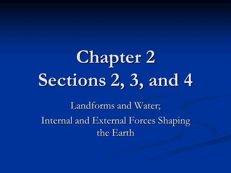 Chapter 2 Sections 2, 3, and 4 Landforms and Water; Internal and External Forces Shaping the Earth.