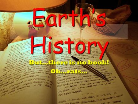 Earth's History But…there is no book! Oh…rats…. Why do we want to know Earth's History? Catastrophic Events –If it has happened before, can it happen.