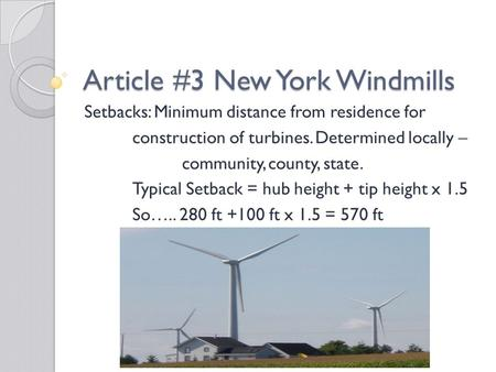 Article #3 New York Windmills Setbacks: Minimum distance from residence for construction of turbines. Determined locally – community, county, state. Typical.