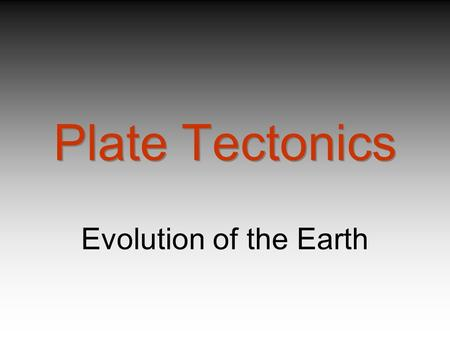 Plate Tectonics Evolution of the Earth.