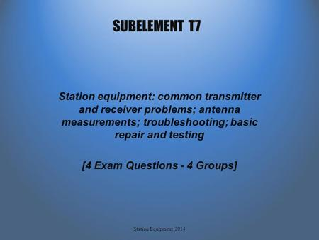 SUBELEMENT T7 Station equipment: common transmitter and receiver problems; antenna measurements; troubleshooting; basic repair and testing [4 Exam Questions.