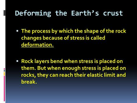 Deforming the Earth's crust  The process by which the shape of the rock changes because of stress is called deformation.  Rock layers bend when stress.
