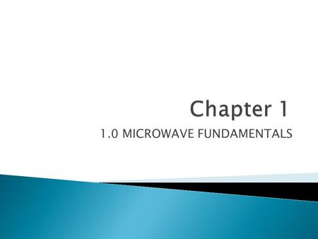 1.0 MICROWAVE FUNDAMENTALS.  At the end of this chapter, students will be able to:- ◦ Define microwave ◦ Explain with an illustration of a diagram the.