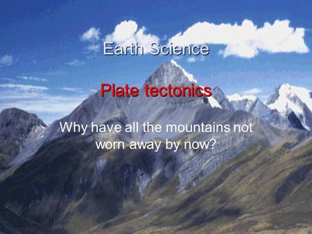 Earth Science Plate tectonics Why have all the mountains not worn away by now?