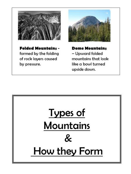 Types of Mountains & How they Form Folded Mountains - formed by the folding of rock layers caused by pressure. Dome Mountains – Upward folded mountains.