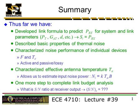 ECE 4710: Lecture #39 1 Summary  Thus far we have:  Developed link formula to predict P RX for system and link parameters ( P T, G AT, d, etc.)  S i.