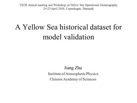 A Yellow Sea historical dataset for model validation Jiang Zhu Institute of Atmospheric Physics Chinese Academy of Sciences YEOS Annual meeting and Workshop.