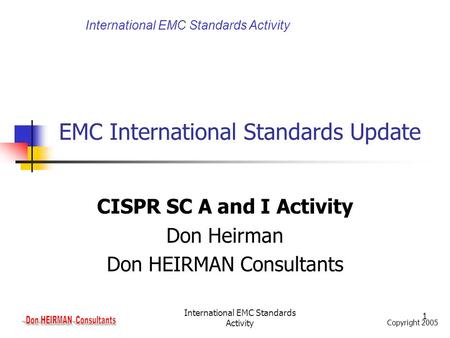 Copyright 2005 International EMC Standards Activity 1 EMC International Standards Update CISPR SC A and I Activity Don Heirman Don HEIRMAN Consultants.