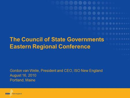 The Council of State Governments Eastern Regional Conference Gordon van Welie, President and CEO, ISO New England August 16, 2010 Portland, Maine.