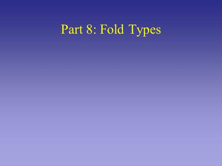 Part 8: Fold Types. Tensional Stress Compressive Stress Shear Stress Orientation of stress leads to different folds.