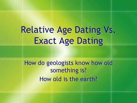 Relative Age Dating Vs. Exact Age Dating How do geologists know how old something is? How old is the earth? How do geologists know how old something is?