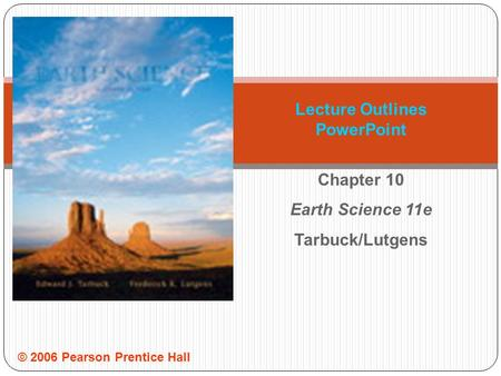 © 2006 Pearson Prentice Hall Lecture Outlines PowerPoint Chapter 10 Earth Science 11e Tarbuck/Lutgens.