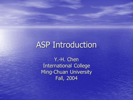 ASP Introduction Y.-H. Chen International College Ming-Chuan University Fall, 2004.