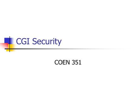 CGI Security COEN 351. CGI Security Security holes are exploited by user input. We need to check user input against Buffer overflows etc. that cause a.