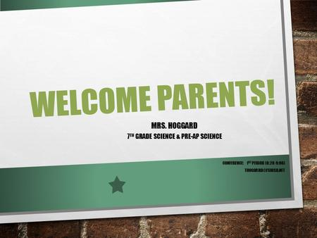 WELCOME PARENTS! MRS. HOGGARD 7 TH GRADE SCIENCE & PRE-AP SCIENCE CONFERENCE: 1 ST PERIOD (8:20-9:06)