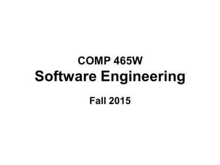 COMP 465W Software Engineering Fall 2015. Components of the Course The three main components of this course are: The study of software engineering as.