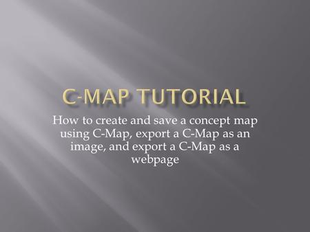How to create and save a concept map using C-Map, export a C-Map as an image, and export a C-Map as a webpage.