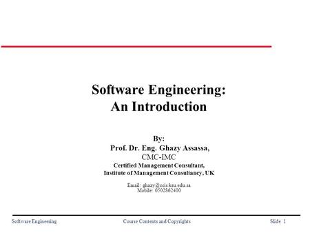 Software Engineering Course Contents and Copyrights Slide 1 Software Engineering: An <strong>Introduction</strong> By: Prof. Dr. Eng. Ghazy Assassa, CMC-IMC Certified Management.