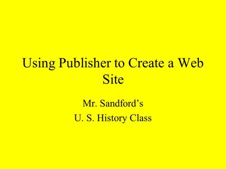 Using Publisher to Create a Web Site Mr. Sandford's U. S. History Class.