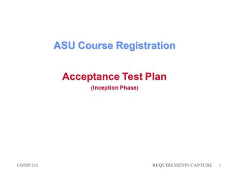 COMP 211 REQUIREMENTS CAPTURE 1 ASU Course Registration Acceptance Test Plan (Inception Phase)
