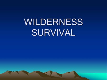 WILDERNESS SURVIVAL. BASIC RULES OF SURVIVAL 1. Relax. Don't Panic! If you are lost and alone in the wilderness sit down and stay put until the fear,