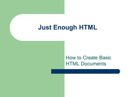 Just Enough HTML How to Create Basic HTML Documents.