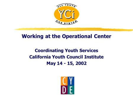 Working at the Operational Center Coordinating Youth Services California Youth Council Institute May 14 - 15, 2002.