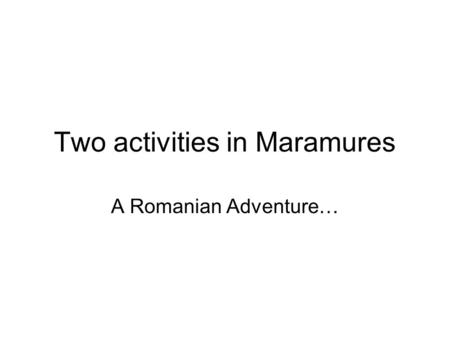 Two activities in Maramures A Romanian Adventure….