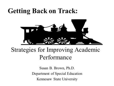 Susan B. Brown, Ph.D. Department of Special Education Kennesaw State University Getting Back on Track: Strategies for Improving Academic Performance.