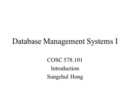 Database Management Systems I COSC 578.101 Introduction Sungchul Hong.