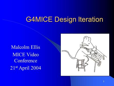 1 G4MICE Design Iteration Malcolm Ellis MICE Video Conference 21 st April 2004.