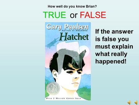 TRUE How well do you know Brian? or FALSE If the answer is false you must explain what really happened!