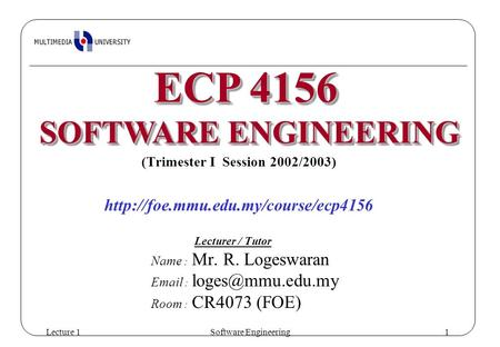 Lecture 1Software Engineering1 (Trimester I Session 2002/2003)  Lecturer / Tutor Name : Mr. R. Logeswaran