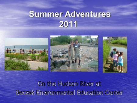 Summer Adventures 2011 Summer Adventures 2011 On the Hudson River at Beczak Environmental Education Center.