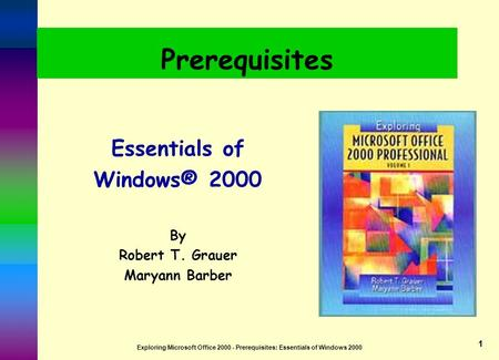 Exploring Microsoft Office 2000 - Prerequisites: Essentials of Windows 2000 1 Prerequisites Essentials of Windows® 2000 By Robert T. Grauer Maryann Barber.