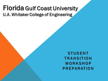 STUDENT TRANSITION WORKSHOP PREPARATION U.A. Whitaker College of Engineering Florida Gulf Coast University.