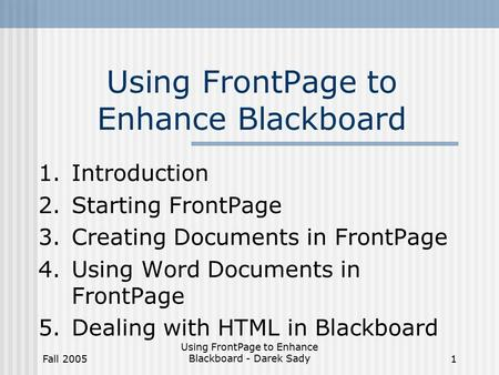 Fall 2005 Using FrontPage to Enhance Blackboard - Darek Sady1 Using FrontPage to Enhance Blackboard 1.Introduction 2.Starting FrontPage 3.Creating Documents.