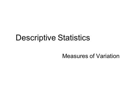 Descriptive Statistics Measures of Variation. Essentials: Measures of Variation (Variation – a must for statistical analysis.) Know the types of measures.