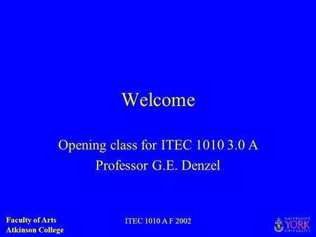 Faculty of Arts Atkinson College ITEC 1010 A F 2002 Welcome Opening class for ITEC 1010 3.0 A Professor G.E. Denzel.