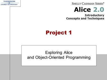 Alice 2.0 Introductory Concepts and Techniques Project 1 Exploring Alice and Object-Oriented Programming.