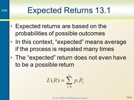 "13-0 Expected Returns 13.1 Expected returns are based on the probabilities of possible outcomes In this context, ""expected"" means average if the process."