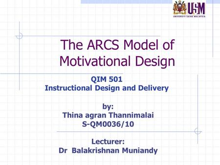 The ARCS Model of Motivational Design QIM 501 Instructional Design and Delivery by: Thina agran Thannimalai S-QM0036/10 Lecturer: Dr Balakrishnan Muniandy.
