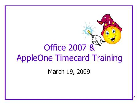 1 Office 2007 & AppleOne Timecard Training March 19, 2009.