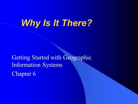 Why Is It There? Getting Started with Geographic Information Systems Chapter 6.