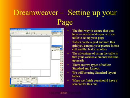 Click your mouse for next slide Dreamweaver – Setting up your Page The first way to ensure that you have a consistent design is to use table to set up.