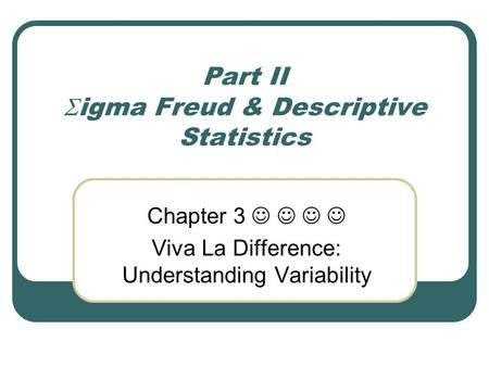 Part II  igma Freud & Descriptive Statistics Chapter 3 Viva La Difference: Understanding Variability.
