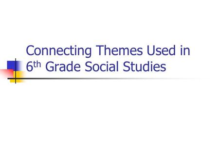 Connecting Themes Used in 6 th Grade Social Studies.